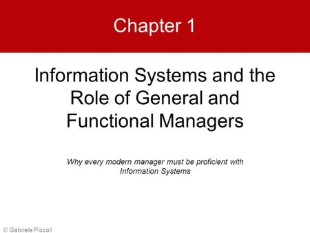 Information Systems and the Role of General and Functional Managers © Gabriele Piccoli Chapter 1 Why every modern manager must be proficient with Information.