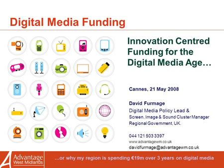 Digital Media Funding Innovation Centred Funding for the Digital Media Age… Cannes, 21 May 2008 David Furmage Digital Media Policy Lead & Screen, Image.