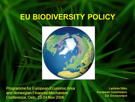 EU BIODIVERSITY POLICY Ladislav Miko European Commission DG Environment Programme for European Economic Area and Norwegian Financial Mechanism Conference,