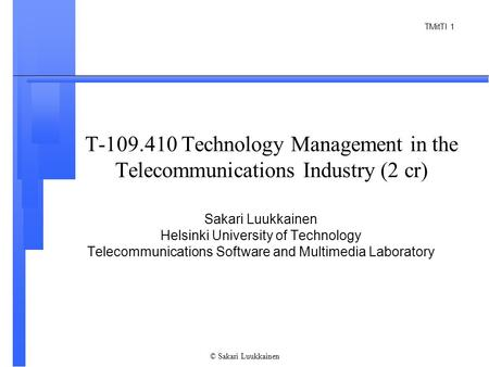TMitTI 1 © Sakari Luukkainen T-109.410 Technology Management in the Telecommunications Industry (2 cr) Sakari Luukkainen Helsinki University of Technology.