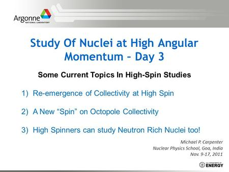 Study Of Nuclei at High Angular Momentum – Day 3 Michael P. Carpenter Nuclear Physics School, Goa, India Nov. 9-17, 2011 Some Current Topics In High-Spin.
