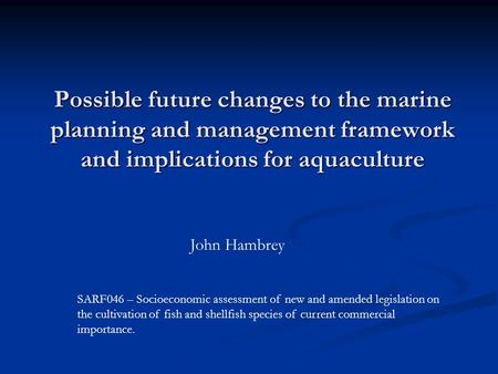 Possible future changes to the marine planning and management framework and implications for aquaculture John Hambrey SARF046 – Socioeconomic assessment.