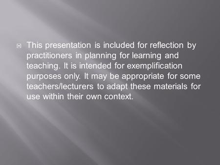  This presentation is included for reflection by practitioners in planning for learning and teaching. It is intended for exemplification purposes only.