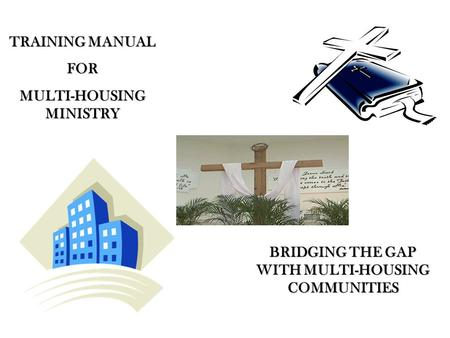 TRAINING MANUAL FOR MULTI-HOUSING MINISTRY BRIDGING THE GAP WITH MULTI-HOUSING COMMUNITIES.