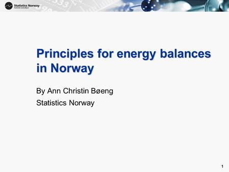 1 1 Principles for energy balances in Norway By Ann Christin Bøeng Statistics Norway.