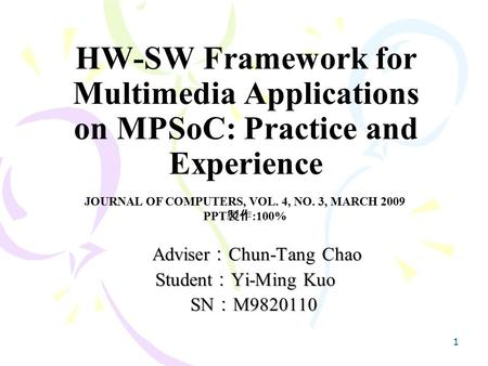 1 HW-SW Framework for Multimedia Applications on MPSoC: Practice and Experience Adviser : Chun-Tang Chao Adviser : Chun-Tang Chao Student : Yi-Ming Kuo.