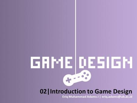 02|Introduction to Game Design Eriq Muhammad Adams J |