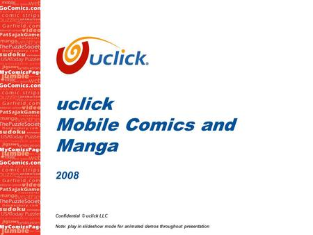 1 uclick Mobile Comics and Manga 2008 Confidential © uclick LLC Note: play in slideshow mode for animated demos throughout presentation.