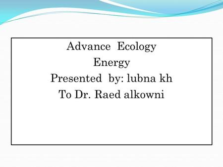 Advance Ecology <strong>Energy</strong> Presented by: lubna kh To Dr. Raed alkowni.