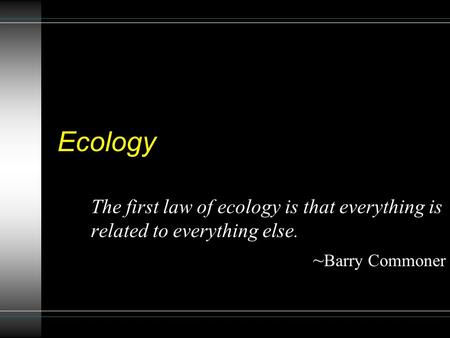 Ecology The first law <strong>of</strong> ecology is that everything is related to everything else. ~ Barry Commoner.