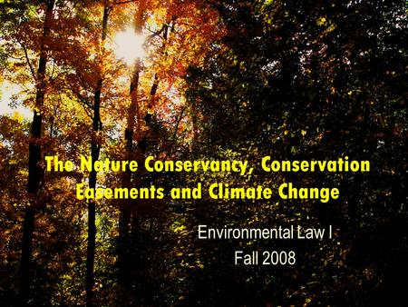 The Nature Conservancy, Conservation Easements and Climate Change Environmental Law I Fall 2008.