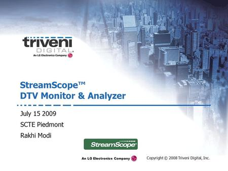 An LG Electronics Company Copyright © 2008 Triveni Digital, Inc. StreamScope™ DTV Monitor & Analyzer July 15 2009 SCTE Piedmont Rakhi Modi.