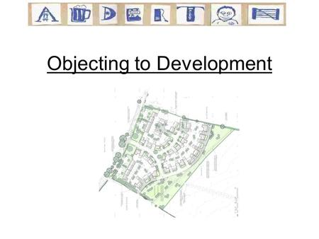 Objecting to Development. Agenda The Planning Application What makes an objection count? How to tailor your letter Information to help you.