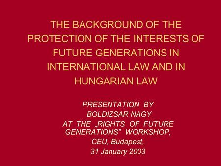 THE BACKGROUND OF THE PROTECTION OF THE INTERESTS OF FUTURE GENERATIONS IN INTERNATIONAL LAW AND IN HUNGARIAN LAW PRESENTATION BY BOLDIZSAR NAGY AT THE.