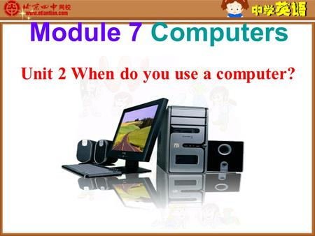 Unit 2 When do you use a computer? Module 7 Computers.