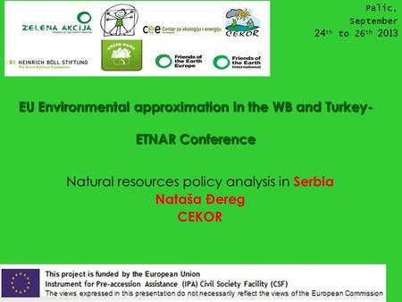 EU Environmental approximation in the WB and Turkey- ETNAR Conference Natural resources policy analysis in Serbia Nataša Đereg CEKOR Palic, September 24.