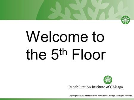 Welcome to the 5 th Floor Copyright © 2010 Rehabilitation Institute of Chicago. All rights reserved.