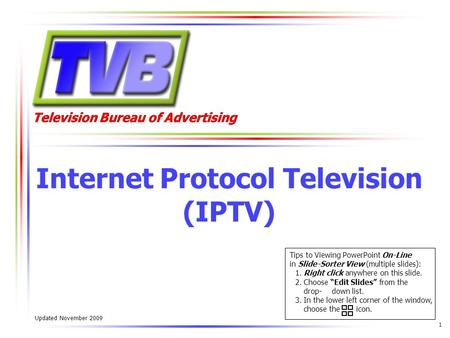 Television Bureau of Advertising 1 Internet Protocol Television (IPTV) Updated November 2009 Tips to Viewing PowerPoint On-Line in Slide-Sorter View (multiple.
