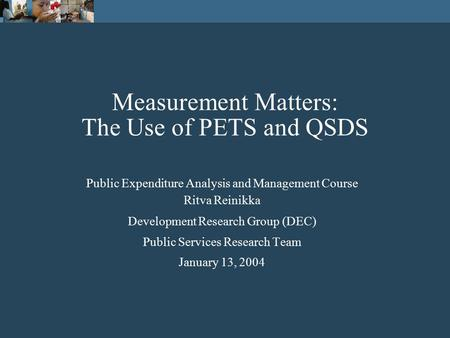 Measurement Matters: The Use of PETS and QSDS Public Expenditure Analysis and Management Course Ritva Reinikka Development Research Group (DEC) Public.