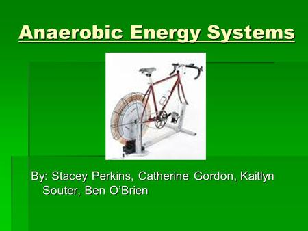 Anaerobic Energy Systems By: Stacey Perkins, Catherine Gordon, Kaitlyn Souter, Ben O'Brien.
