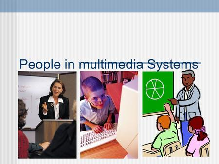 People in multimedia Systems. Multimedia Systems Multimedia systems are designed by a team of people who specialise in a particular field, For example: