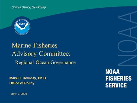 May 13, 2009 Marine Fisheries Advisory Committee: Regional Ocean Governance Mark C. Holliday, Ph.D. Office of Policy.