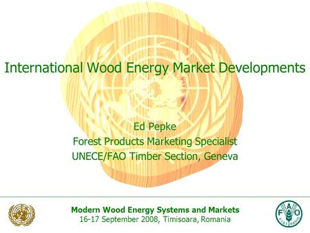 Modern Wood Energy Systems and Markets 16-17 September 2008, Timisoara, Romania International Wood Energy Market Developments Ed Pepke Forest Products.