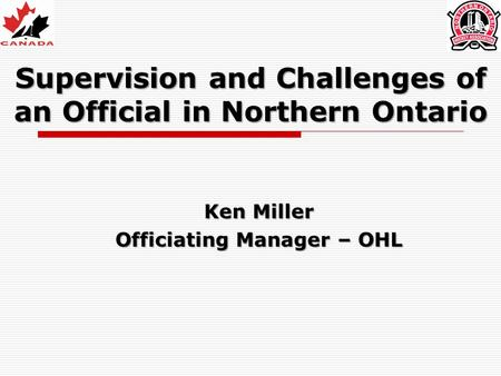 Supervision and Challenges of an Official in Northern Ontario Ken Miller Officiating Manager – OHL.