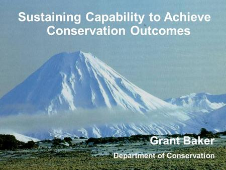 Sustaining Capability to Achieve Conservation Outcomes Grant Baker Department of Conservation.