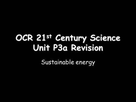 OCR 21 st Century Science Unit P3a Revision Sustainable energy.