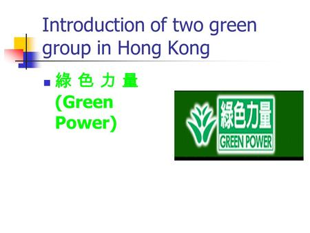 Introduction of two green group in Hong Kong 綠 色 力 量 (Green Power)