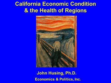 California Economic Condition & the Health of Regions John Husing, Ph.D. Economics & Politics, Inc.