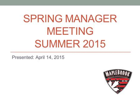 SPRING MANAGER MEETING SUMMER 2015 Presented: April 14, 2015.