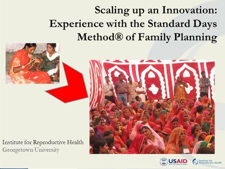 Scaling up an Innovation: Experience with the Standard Days Method® of Family Planning Institute for Reproductive Health Georgetown University.
