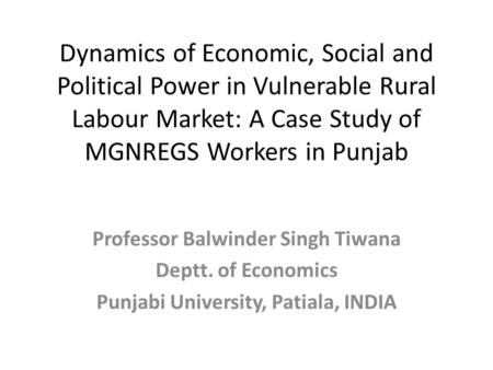 Dynamics of Economic, Social and Political Power in Vulnerable Rural Labour Market: A Case Study of MGNREGS Workers in Punjab Professor Balwinder Singh.