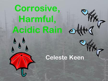 Corrosive, Harmful, Acidic Rain Celeste Keen. These are the questions I will address in the point of view of a chemist. 1. What is acid rain? 2. What.