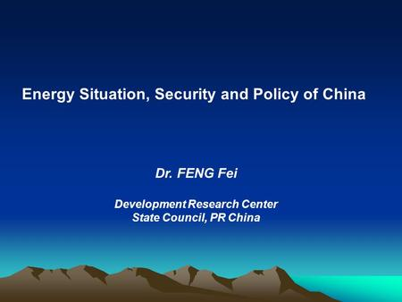 Energy Situation, Security and Policy of China Dr. FENG Fei Development Research Center State Council, PR China.