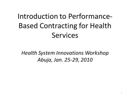 Introduction to Performance- Based Contracting for Health Services Health System Innovations Workshop Abuja, Jan. 25-29, 2010 1.