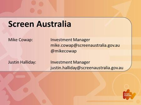 Screen Australia Mike Cowap:Investment Justin Halliday: Investment Manager