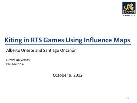 Kiting in RTS Games Using Influence Maps Alberto Uriarte and Santiago Ontañón Drexel University Philadelphia 1/26 October 9, 2012.