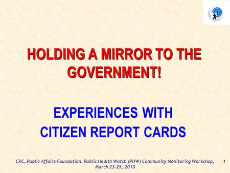 CRC, Public Affairs Foundation, Public Health Watch (PHW) Community Monitoring Workshop, March 23-25, 2010 HOLDING A MIRROR TO THE GOVERNMENT! EXPERIENCES.