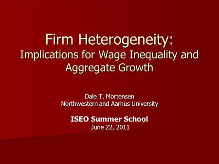 Firm Heterogeneity: Implications for Wage Inequality and Aggregate Growth Dale T. Mortensen Northwestern and Aarhus University ISEO Summer School June.