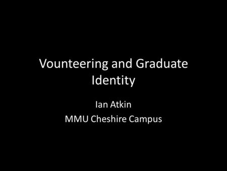 Vounteering and Graduate Identity Ian Atkin MMU Cheshire Campus.