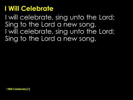 I Will Celebrate I will celebrate, sing unto the Lord; Sing to the Lord a new song. I will celebrate, sing unto the Lord; Sing to the Lord a new song.