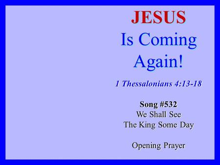 JESUS Is Coming Again! 1 Thessalonians 4:13-18 Song #532 We Shall See The King Some Day Opening Prayer 1 Thessalonians 4:13-18 Song #532 We Shall See The.