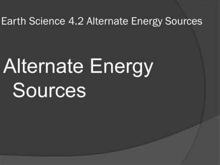 Earth Science 4.2 Alternate Energy Sources Alternate Energy Sources.