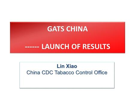 GATS CHINA ------ LAUNCH OF RESULTS Lin Xiao China CDC Tabacco Control Office Lin Xiao China CDC Tabacco Control Office.