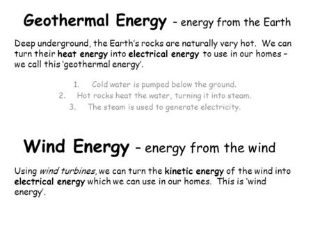 Geothermal Energy – energy from the Earth Deep underground, the Earth's rocks are naturally very hot. We can turn their heat energy into electrical energy.
