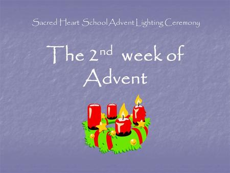 Sacred Heart School Advent Lighting Ceremony The 2 nd week of Advent.