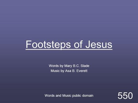 Footsteps of Jesus Words by Mary B.C. Slade Music by Asa B. Everett Words and Music public domain 550.